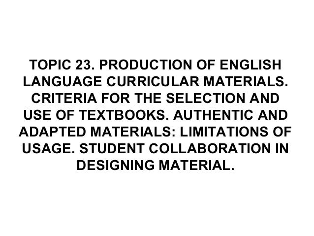 TOPIC 23. PRODUCTION OF ENGLISHLANGUAGE CURRICULAR MATERIALS.CRITERIA FOR THE SELECTION ANDUSE OF TEXTBOOKS. AUTHENTIC AND...
