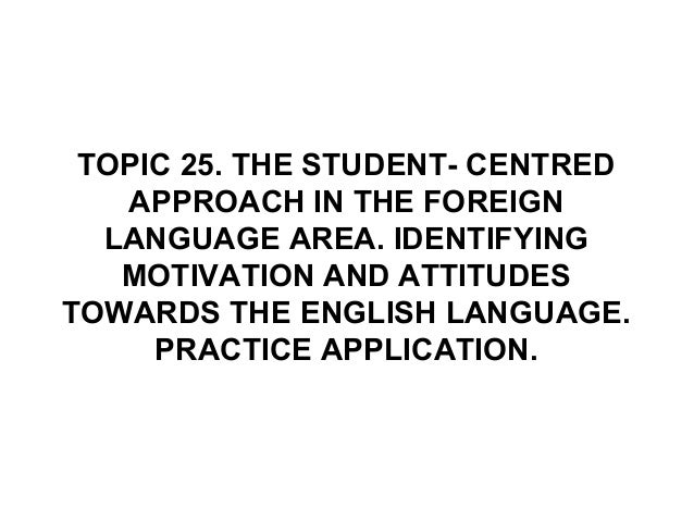 TOPIC 25. THE STUDENT- CENTREDAPPROACH IN THE FOREIGNLANGUAGE AREA. IDENTIFYINGMOTIVATION AND ATTITUDESTOWARDS THE ENGLISH...
