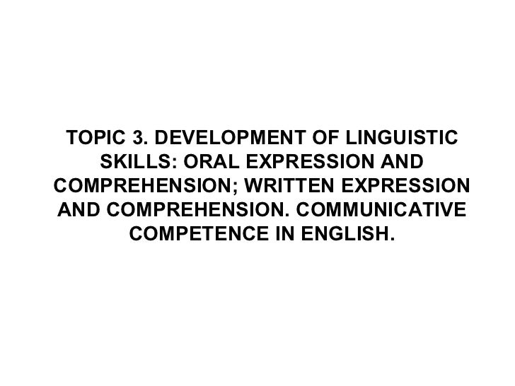 TOPIC 3. DEVELOPMENT OF LINGUISTIC SKILLS: ORAL EXPRESSION AND COMPREHENSION; WRITTEN EXPRESSION AND COMPREHENSION. COMMUN...