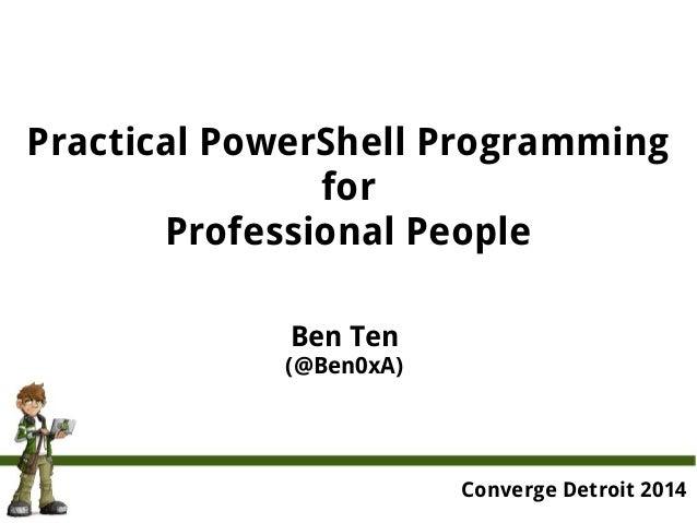 Practical PowerShell Programming for Professional People Ben Ten (@Ben0xA) Converge Detroit 2014