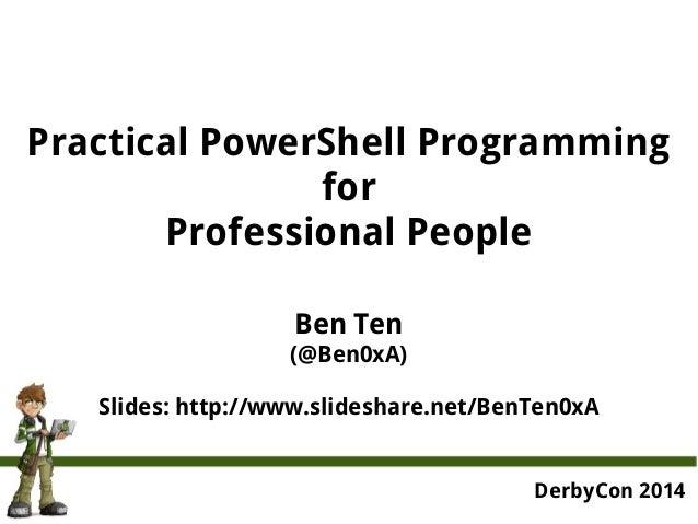 Practical PowerShell Programming  for  Professional People  Ben Ten  (@Ben0xA)  Slides: http://www.slideshare.net/BenTen0x...