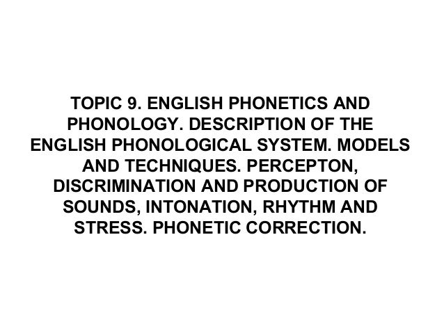 TOPIC 9. ENGLISH PHONETICS ANDPHONOLOGY. DESCRIPTION OF THEENGLISH PHONOLOGICAL SYSTEM. MODELSAND TECHNIQUES. PERCEPTON,DI...