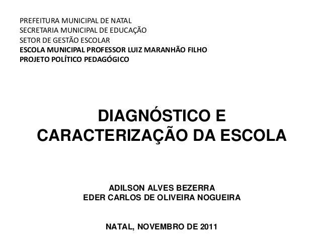 DIAGNÓSTICO E CARACTERIZAÇÃO DA ESCOLA ADILSON ALVES BEZERRA EDER CARLOS DE OLIVEIRA NOGUEIRA NATAL, NOVEMBRO DE 2011 PREF...