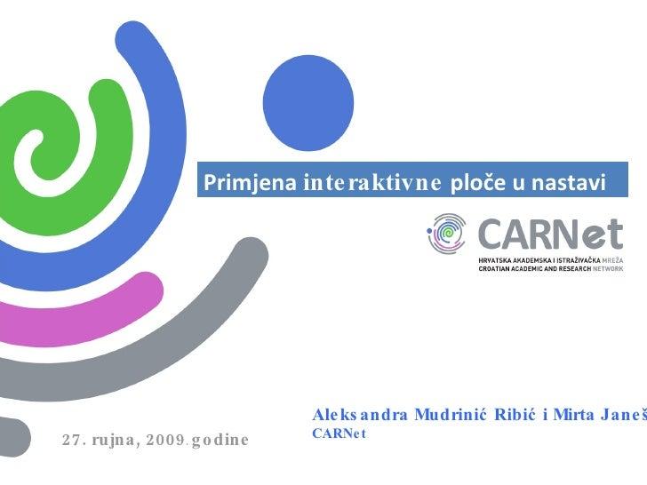Aleksandra Mudrinić Ribić i Mirta Janeš CARNet 27. rujna, 2009 .  godine Primjena  interaktivne  ploče u nastavi