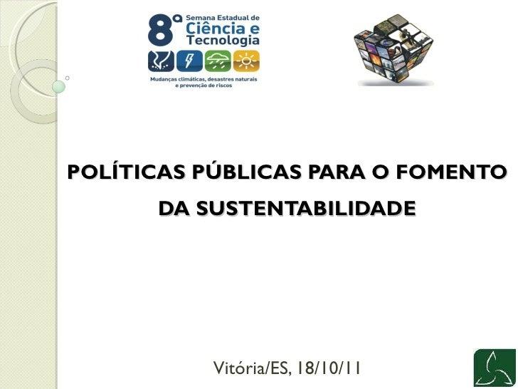 POLÍTICAS PÚBLICAS PARA O FOMENTO DA SUSTENTABILIDADE Vitória/ES, 18/10/11