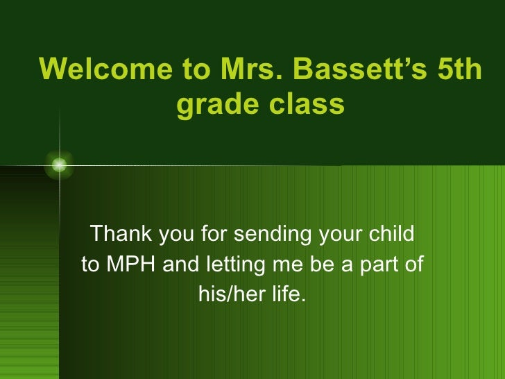 Welcome to Mrs. Bassett's 5th grade class Thank you for sending your child to MPH and letting me be a part of his/her life.