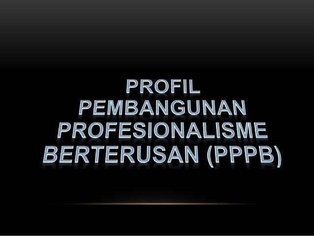 PROFIL PEMBANGUNAN PROFESIONALISME BERTERUSAN (PPPB) • 6 bahagian dalam PPPB A. Peranan dan tanggungjawab B. Pelan Pembang...