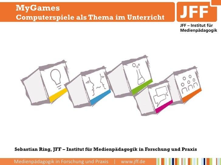 MyGamesComputerspiele als Thema im UnterrichtSebastian Ring, JFF – Institut für Medienpädagogik in Forschung und PraxisMed...