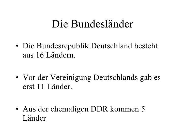 Die Bundesländer <ul><li>Die Bundesrepublik Deutschland besteht aus 16 Ländern. </li></ul><ul><li>Vor der Vereinigung Deut...