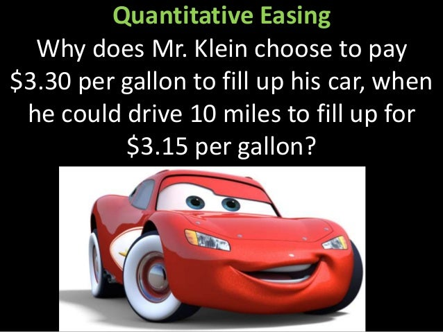 Quantitative Easing Why does Mr. Klein choose to pay $3.30 per gallon to fill up his car, when he could drive 10 miles to ...