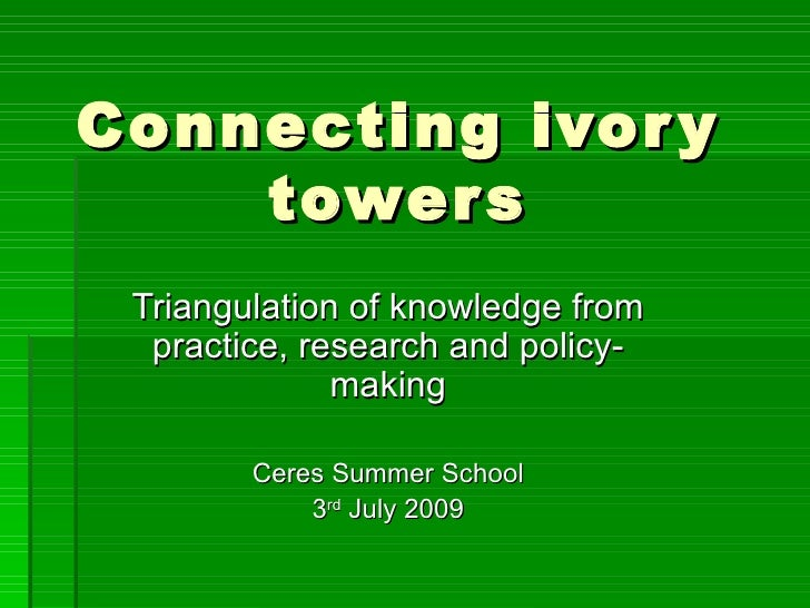 Connecting ivory towers Triangulation of knowledge from practice, research and policy-making Ceres Summer School 3 rd  Jul...