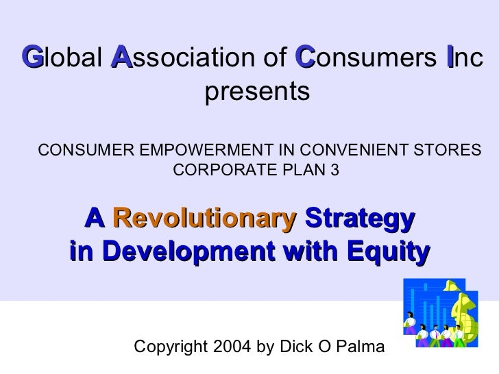 G lobal  A ssociation of  C onsumers  I nc presents CONSUMER EMPOWERMENT IN CONVENIENT STORES CORPORATE PLAN 3 A  Revoluti...