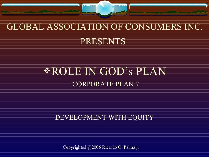 GLOBAL ASSOCIATION OF CONSUMERS INC. PRESENTS   <ul><li>ROLE IN GOD's PLAN </li></ul><ul><li>CORPORATE PLAN 7 </li></ul>DE...