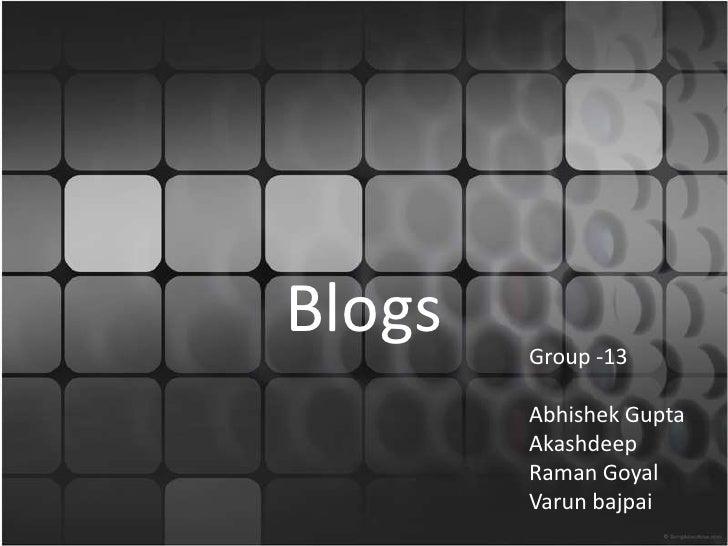 Blogs<br />Group -13<br />Abhishek Gupta<br />Akashdeep<br />Raman Goyal<br />Varunbajpai<br />