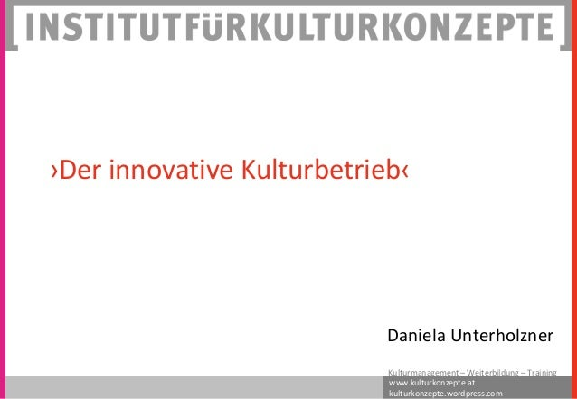 ›Der innovative Kulturbetrieb‹  Daniela Unterholzner Kulturmanagement – Weiterbildung – Training www.kulturkonzepte.at kul...