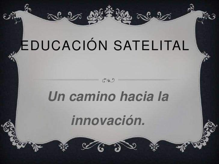 EDUCACIÓN SATELITAL   Un camino hacia la      innovación.