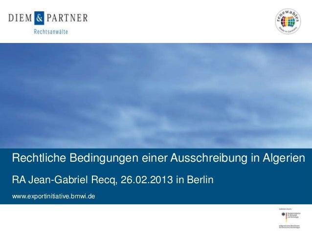 Rechtliche Bedingungen einer Ausschreibung in AlgerienRA Jean-Gabriel Recq, 26.02.2013 in Berlinwww.exportinitiative.bmwi....
