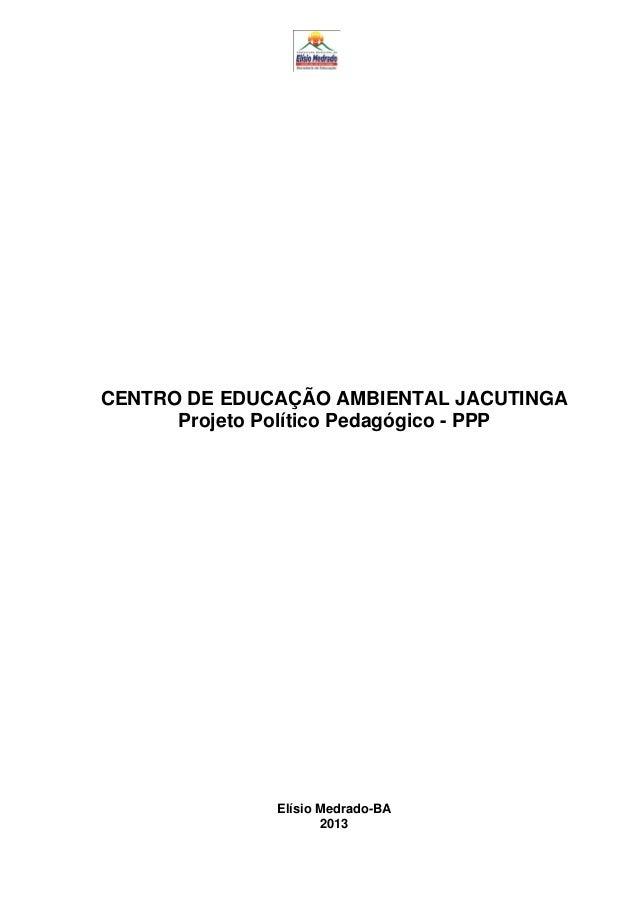 CENTRO DE EDUCAÇÃO AMBIENTAL JACUTINGA Projeto Político Pedagógico - PPP Elísio Medrado-BA 2013
