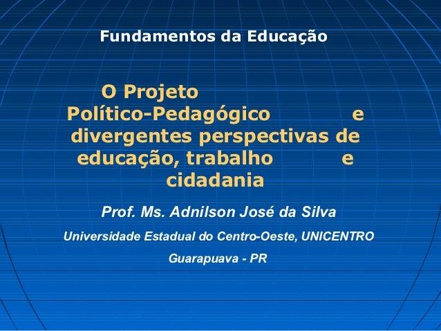 Fundamentos da Educação   O ProjetoPolítico-Pedagógico        edivergentes perspectivas de educação, trabalho       e     ...