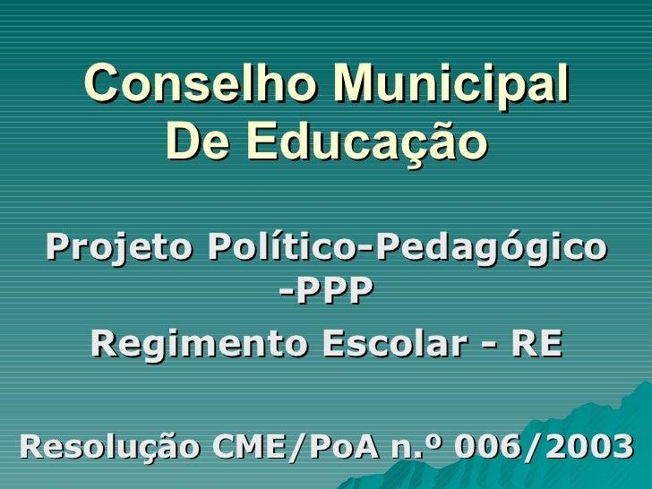 Conselho Municipal De Educação Projeto Político-Pedagógico -PPP Regimento Escolar - RE Resolução CME/PoA n.º 006/2003