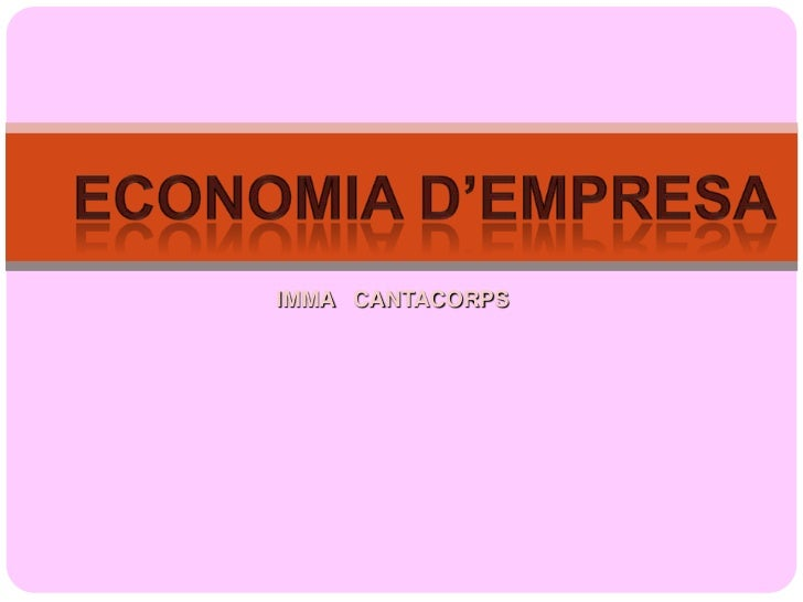 Economia d'empresa<br />IMMA   CANTACORPS<br />