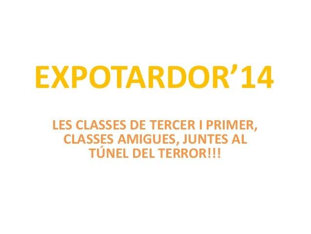 EXPOTARDOR'14  LES CLASSES DE TERCER I PRIMER,  CLASSES AMIGUES, JUNTES AL  TÚNEL DEL TERROR!!!