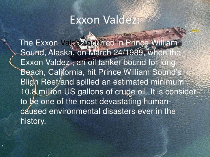 exxon valdez Where is the exxon valdez today after several changes of name and ownership , the tanker was converted for hauling bulk ore in the south china sea following a collision with a cargo ship in november 2012, the ore carrier was sold, again renamed, and then resold for scrap and routed to india a court dispute to prevent.