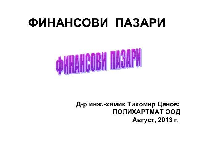 ФИНАНСОВИ ПАЗАРИ Д-р инж.-химик Тихомир Цанов; ПОЛИХАРТМАТ ООД Август, 2013 г.