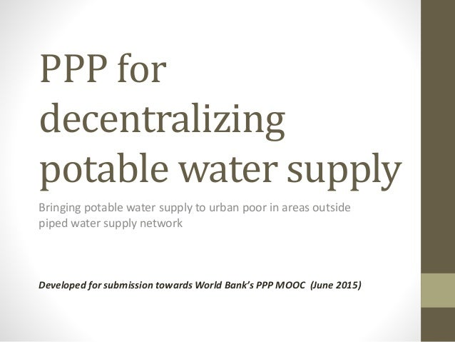 PPP for decentralizing potable water supply Bringing potable water supply to urban poor in areas outside piped water suppl...