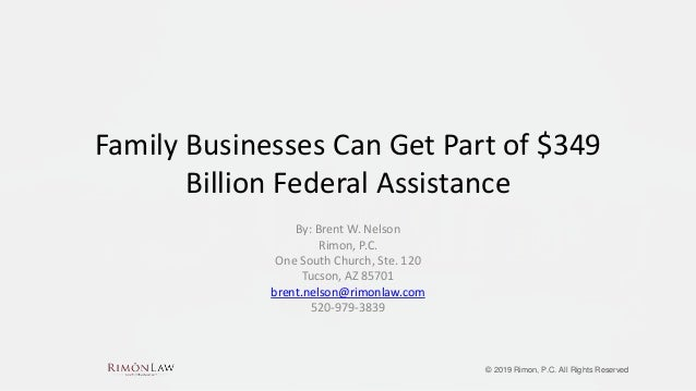 © 2019 Rimon, P.C. All Rights Reserved Family Businesses Can Get Part of $349 Billion Federal Assistance By: Brent W. Nels...