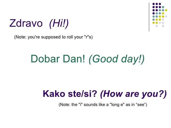"Kako ste/si?  (How are you?) <ul><li>(Note: you're supposed to roll your ""r""s) </li></ul>(Note: the ""i&quot..."