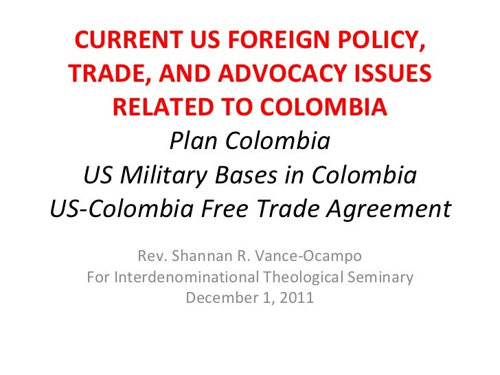 CURRENT US FOREIGN POLICY, TRADE, AND ADVOCACY ISSUES RELATED TO COLOMBIA Plan Colombia US Military Bases in Colombia US-C...