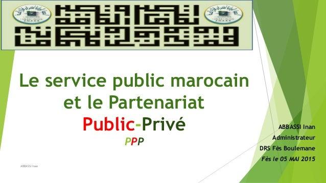 Le service public marocain et le Partenariat Public-Privé PPP ABBASSI Inan Administrateur DRS Fès Boulemane Fès le 05 MAI ...