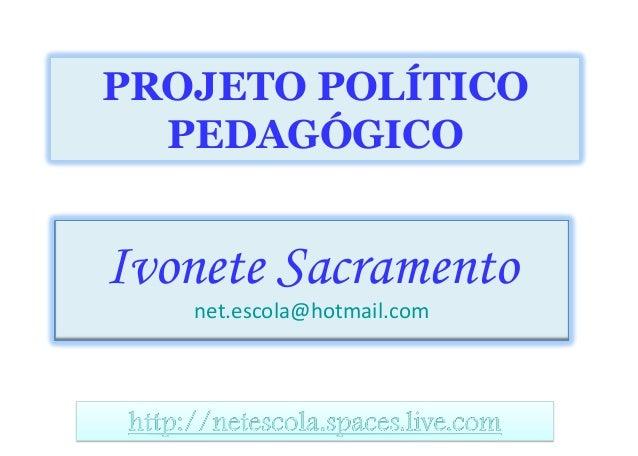 Ivonete Sacramento net.escola@hotmail.com PROJETO POLÍTICO PEDAGÓGICO