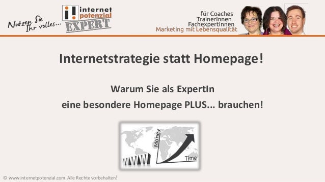 © www.internetpotenzial.com Alle Rechte vorbehalten! Internetstrategie statt Homepage! Warum Sie als ExpertIn eine besonde...