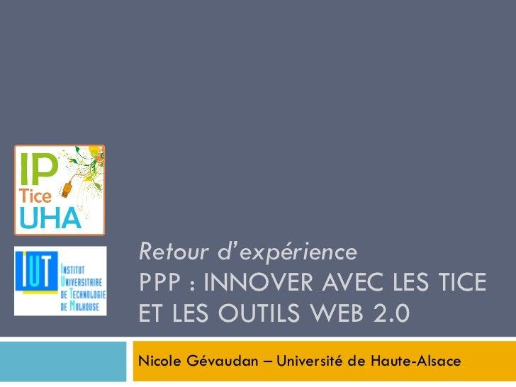 Retour d'expérience PPP : INNOVER AVEC LES TICE ET LES OUTILS WEB 2.0 Nicole Gévaudan – Université de Haute-Alsace