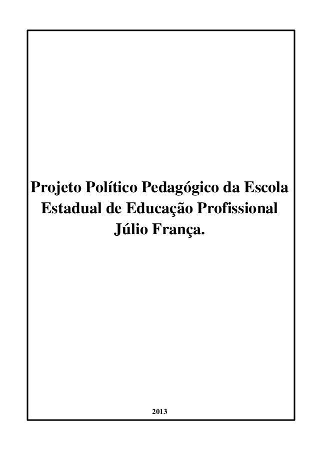 Projeto Político Pedagógico da Escola  Estadual de Educação Profissional  Júlio França.  2013