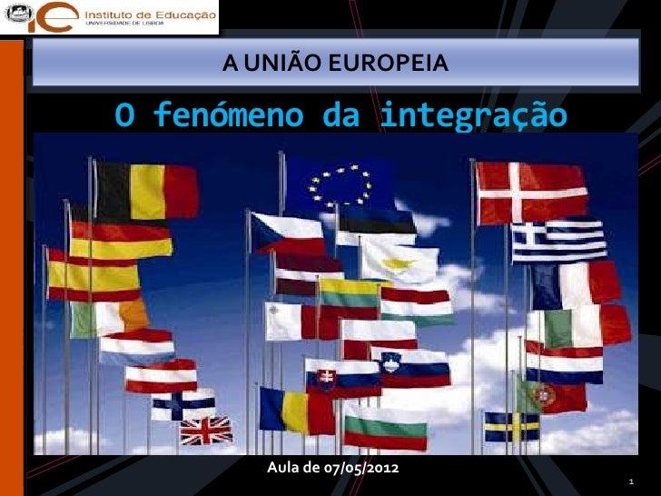 A UNIÃO EUROPEIAO fenómeno da integração        Aula de 07/05/2012                             1
