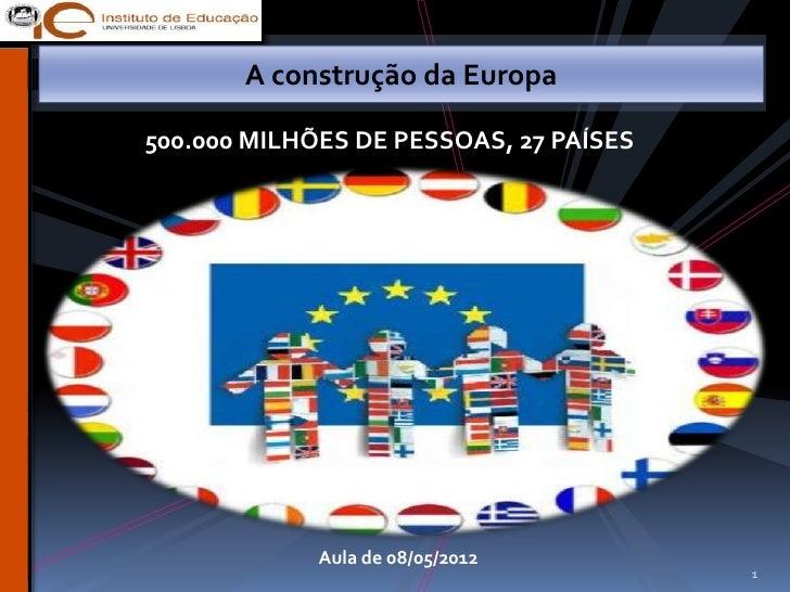 A construção da Europa500.000 MILHÕES DE PESSOAS, 27 PAÍSES             Aula de 08/05/2012                                ...
