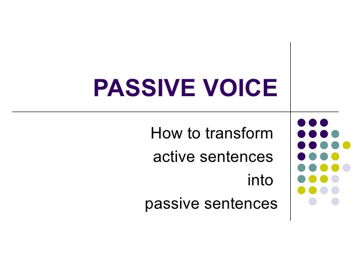 PASSIVE VOICE How to transform  active sentences  into  passive sentences