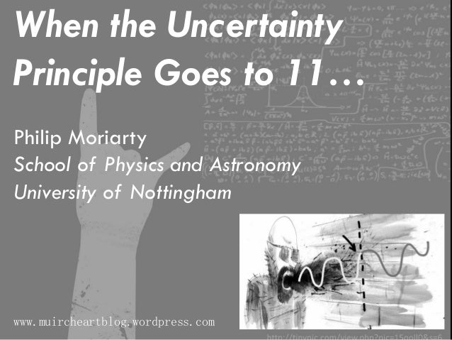 When the Uncertainty Principle Goes to 11… Philip Moriarty School of Physics and Astronomy University of Nottingham www.mu...