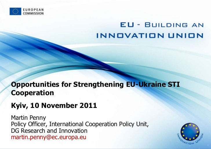 Opportunities for Strengthening EU-Ukraine STI Cooperation Kyiv, 10 November 2011 Martin Penny Policy Officer, Internation...
