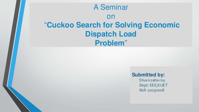 """Submitted by: Shuvo saha roy Dept: EEE,KUET Roll: 10030008 A Seminar on """"Cuckoo Search for Solving Economic Dispatch Load ..."""