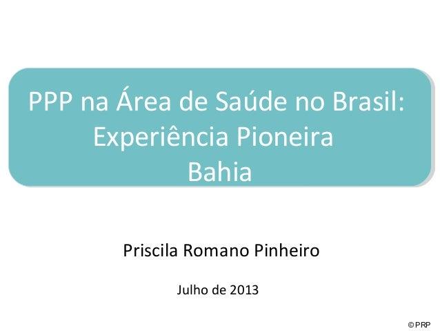 © PRP PPP na Área de Saúde no Brasil: Experiência Pioneira Bahia Priscila Romano Pinheiro Julho de 2013