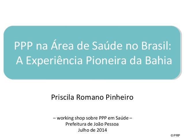 PPP na Área de Saúde no Brasil:  A Experiência Pioneira da Bahia  © PRP  Priscila Romano Pinheiro  – working shop sobre PP...