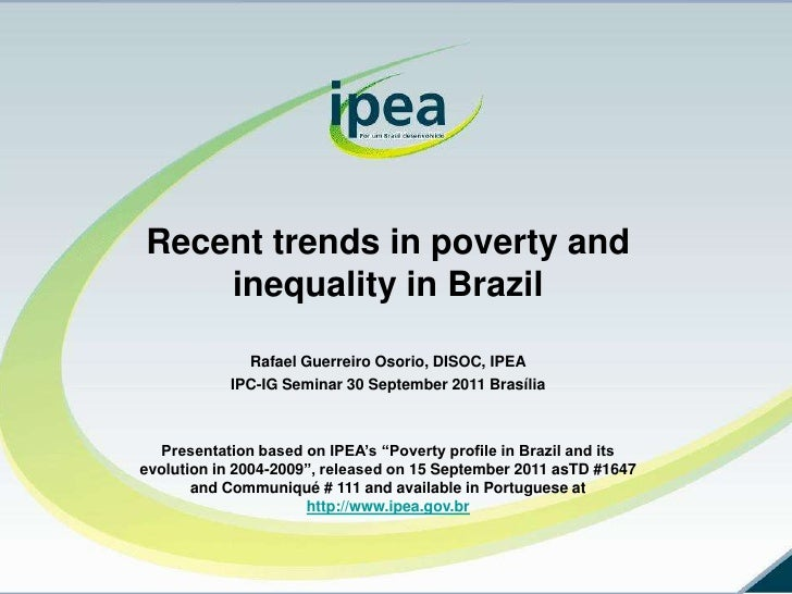 Recent trends in poverty and inequality in Brazil<br />Rafael Guerreiro Osorio, DISOC, IPEA<br />IPC-IG Seminar 30 Septemb...