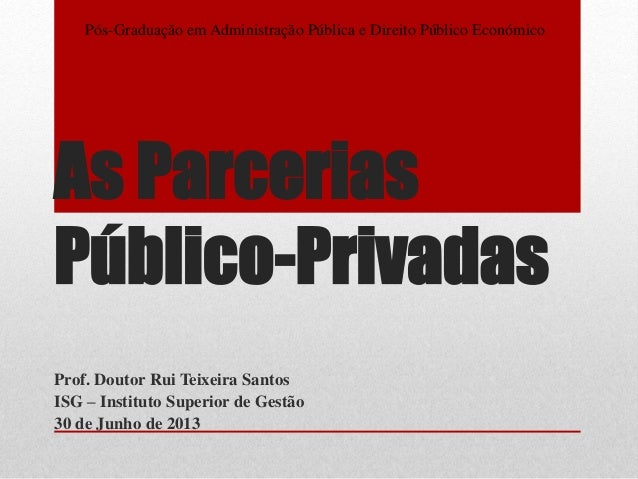 As Parcerias Público-Privadas Prof. Doutor Rui Teixeira Santos ISG – Instituto Superior de Gestão 30 de Junho de 2013 Pós-...