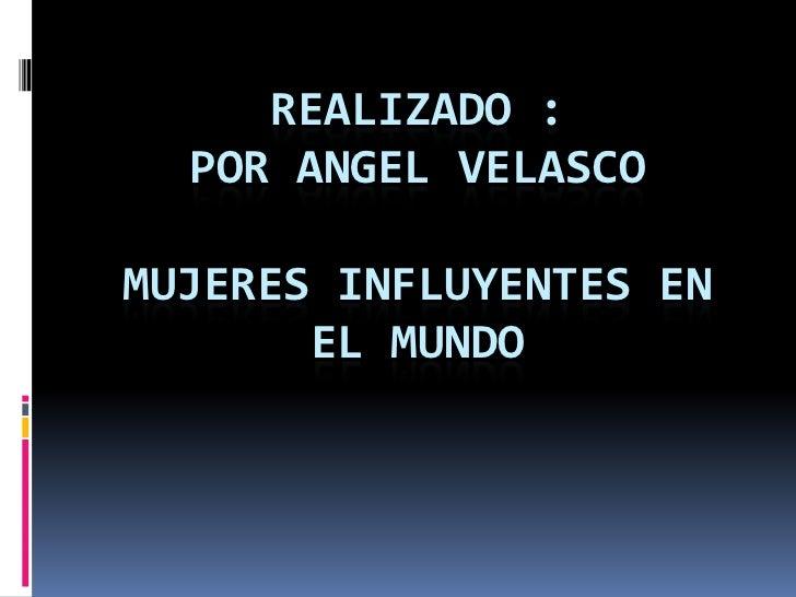 REALIZADO :  POR ANGEL VELASCOMUJERES INFLUYENTES EN       EL MUNDO