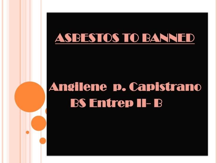 ASBESTOS TO BANNED<br />Angilene  p. Capistrano<br />       BS Entrep II- B<br />