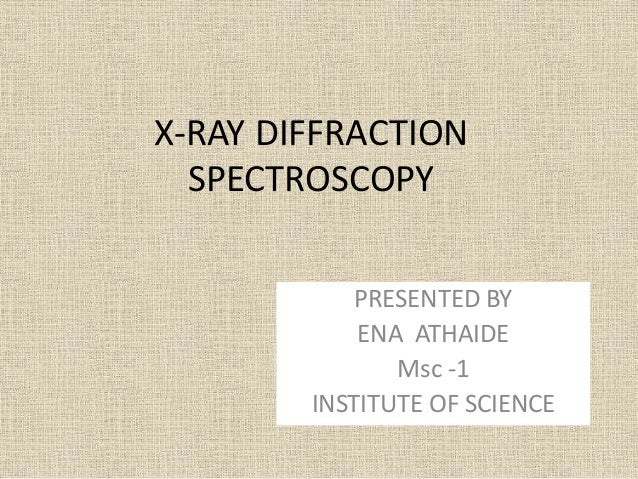 X-RAY DIFFRACTION SPECTROSCOPY PRESENTED BY ENA ATHAIDE Msc -1 INSTITUTE OF SCIENCE